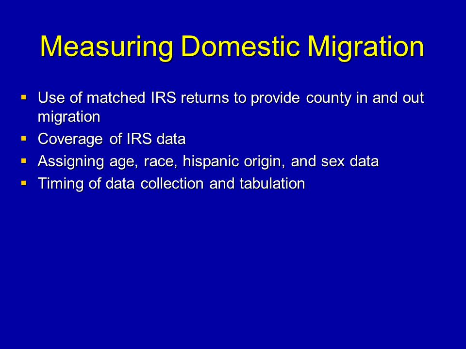 Measuring Domestic Migration Use of matched IRS returns to provide county in and out migration Use of matched IRS returns to provide county in and out