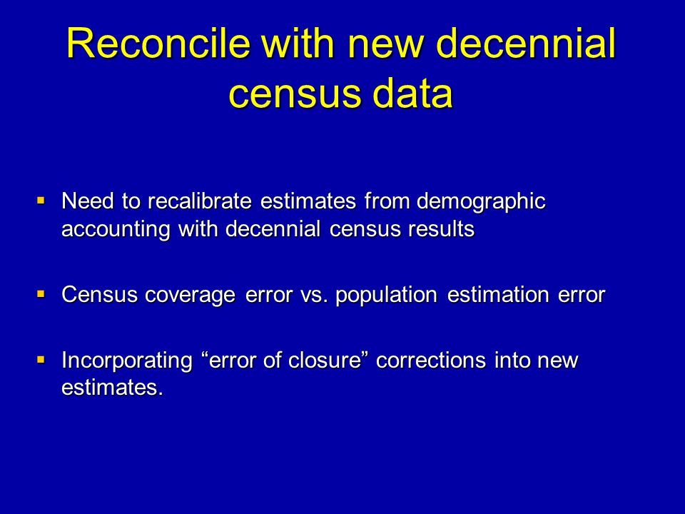 Reconcile with new decennial census data Need to recalibrate estimates from demographic accounting with decennial census results Need to recalibrate e