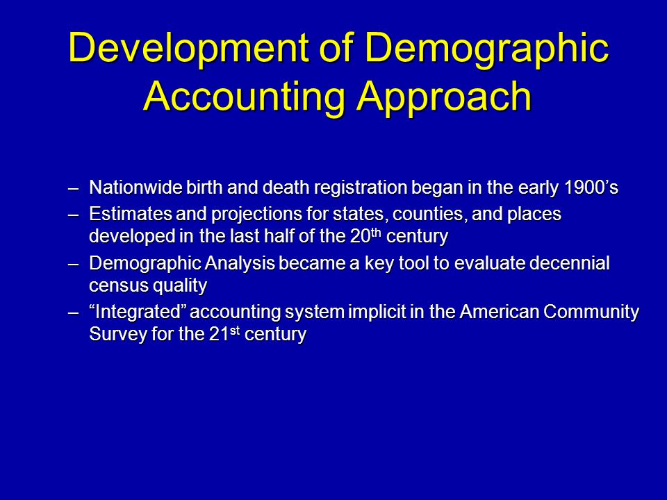Development of Demographic Accounting Approach –Nationwide birth and death registration began in the early 1900s –Estimates and projections for states, counties, and places developed in the last half of the 20 th century –Demographic Analysis became a key tool to evaluate decennial census quality –Integrated accounting system implicit in the American Community Survey for the 21 st century