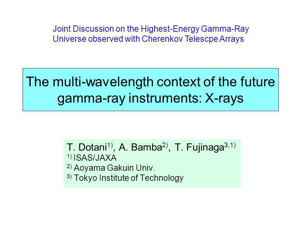 The multi-wavelength context of the future gamma-ray instruments: X-rays T. Dotani 1), A. Bamba 2), T. Fujinaga 3,1) 1) ISAS/JAXA 2) Aoyama Gakuin Uni