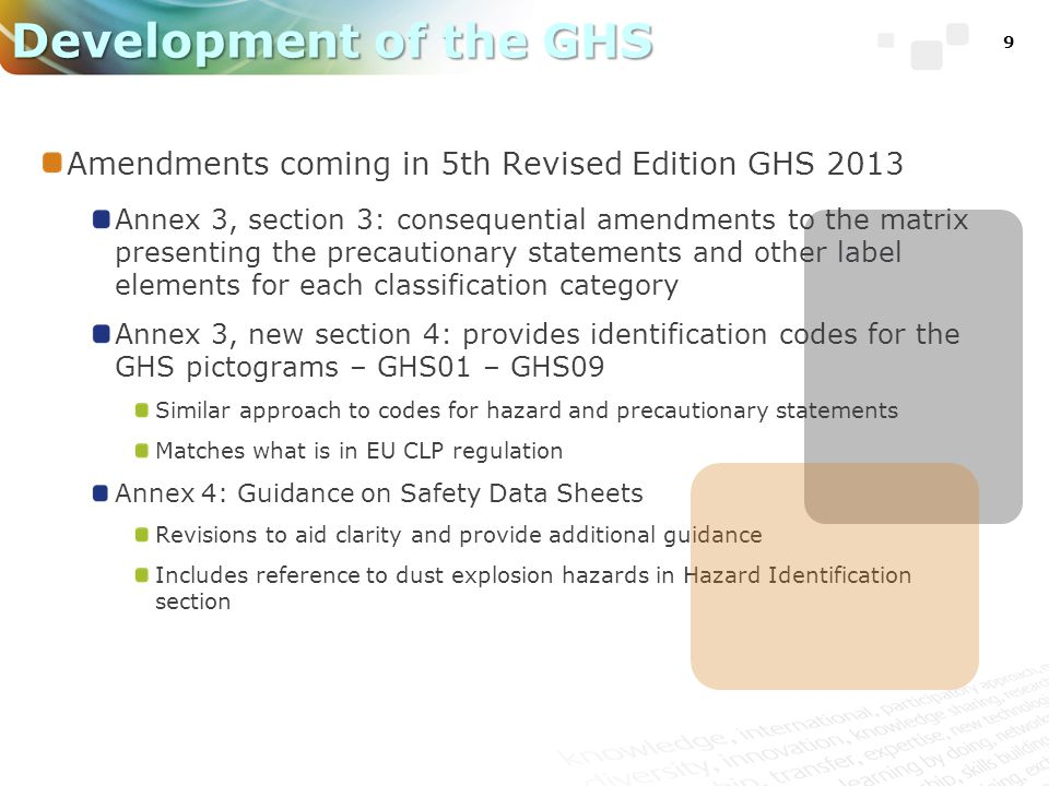 9 Development of the GHS Amendments coming in 5th Revised Edition GHS 2013 Annex 3, section 3: consequential amendments to the matrix presenting the precautionary statements and other label elements for each classification category Annex 3, new section 4: provides identification codes for the GHS pictograms – GHS01 – GHS09 Similar approach to codes for hazard and precautionary statements Matches what is in EU CLP regulation Annex 4: Guidance on Safety Data Sheets Revisions to aid clarity and provide additional guidance Includes reference to dust explosion hazards in Hazard Identification section