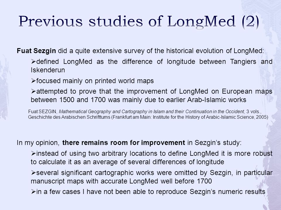 Fuat Sezgin did a quite extensive survey of the historical evolution of LongMed: defined LongMed as the difference of longitude between Tangiers and Iskenderun focused mainly on printed world maps attempted to prove that the improvement of LongMed on European maps between 1500 and 1700 was mainly due to earlier Arab-Islamic works In my opinion, there remains room for improvement in Sezgins study: instead of using two arbitrary locations to define LongMed it is more robust to calculate it as an average of several differences of longitude several significant cartographic works were omitted by Sezgin, in particular manuscript maps with accurate LongMed well before 1700 in a few cases I have not been able to reproduce Sezgins numeric results Fuat SEZGIN, Mathematical Geography and Cartography in Islam and their Continuation in the Occident, 3 vols., Geschichte des Arabischen Schrifttums (Frankfurt am Main: Institute for the History of Arabic-Islamic Science, 2005)