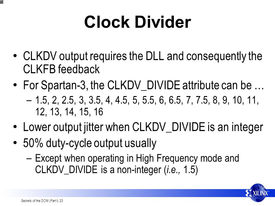 Secrets of the DCM (Part I) 23 Clock Divider CLKDV output requires the DLL and consequently the CLKFB feedback For Spartan-3, the CLKDV_DIVIDE attribute can be … – 1.5, 2, 2.5, 3, 3.5, 4, 4.5, 5, 5.5, 6, 6.5, 7, 7.5, 8, 9, 10, 11, 12, 13, 14, 15, 16 Lower output jitter when CLKDV_DIVIDE is an integer 50% duty-cycle output usually – Except when operating in High Frequency mode and CLKDV_DIVIDE is a non-integer ( i.e., 1.5)