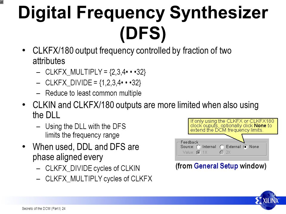 Secrets of the DCM (Part I) 24 Digital Frequency Synthesizer (DFS) CLKFX/180 output frequency controlled by fraction of two attributes – CLKFX_MULTIPL