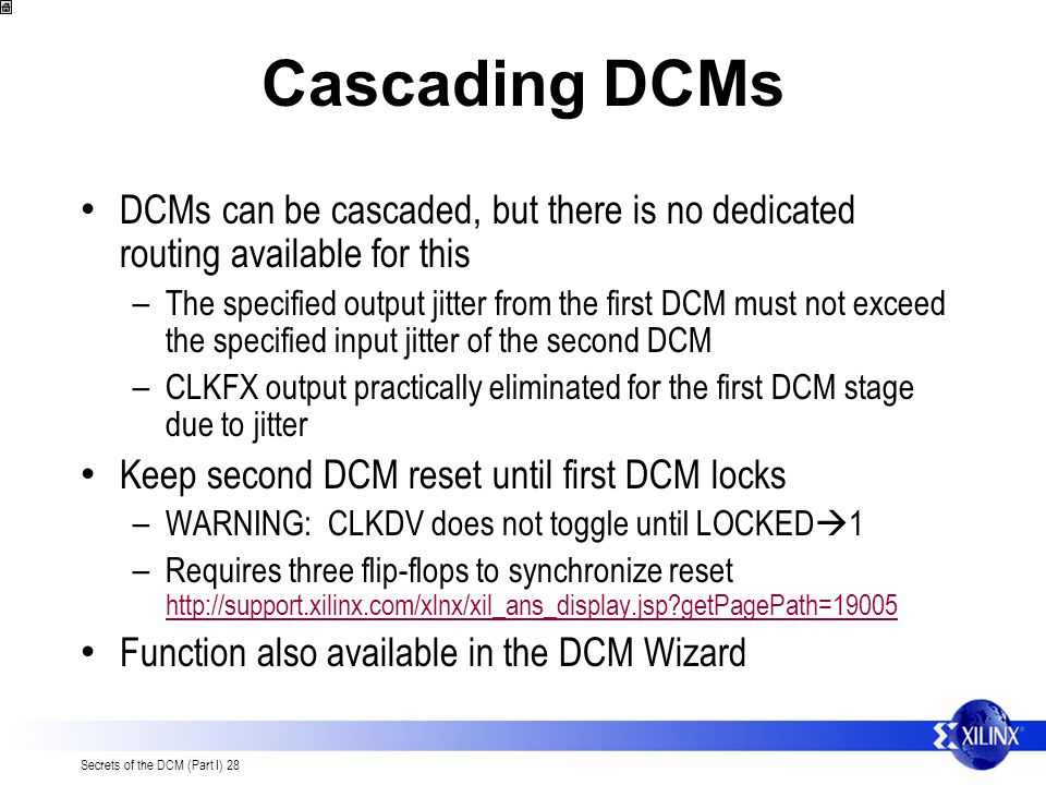 Secrets of the DCM (Part I) 28 Cascading DCMs DCMs can be cascaded, but there is no dedicated routing available for this – The specified output jitter