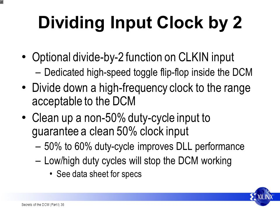 Secrets of the DCM (Part I) 36 Dividing Input Clock by 2 Optional divide-by-2 function on CLKIN input – Dedicated high-speed toggle flip-flop inside t