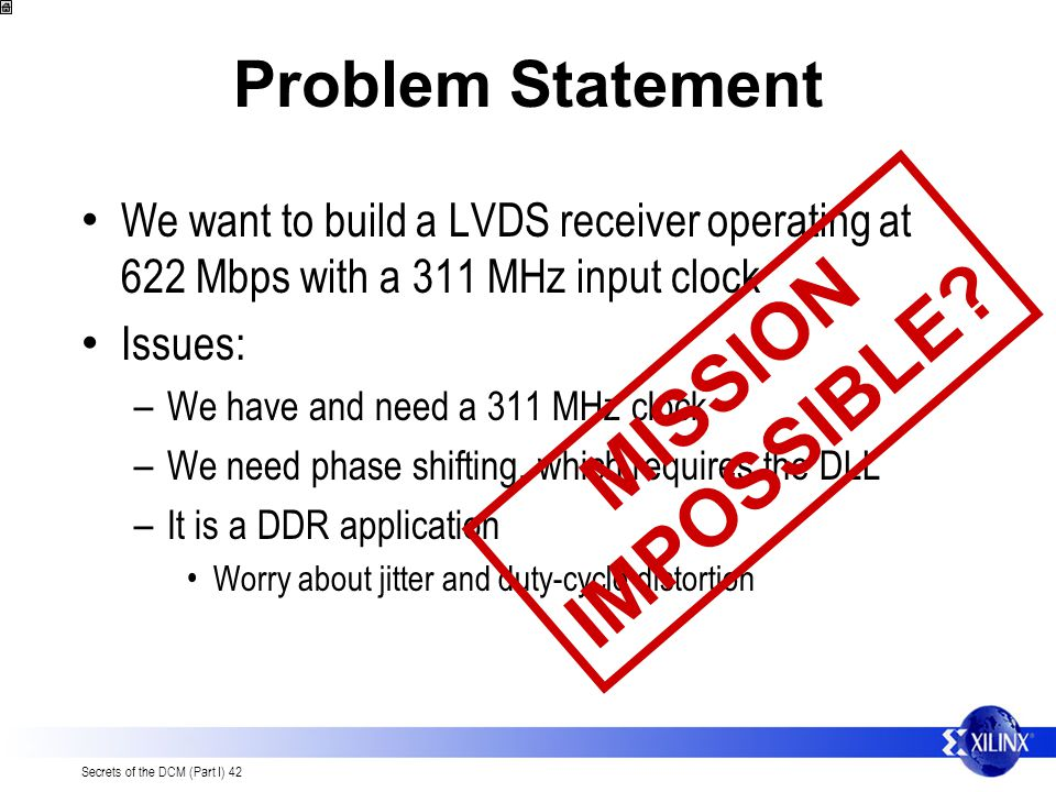Secrets of the DCM (Part I) 42 Problem Statement We want to build a LVDS receiver operating at 622 Mbps with a 311 MHz input clock Issues: – We have and need a 311 MHz clock – We need phase shifting, which requires the DLL – It is a DDR application Worry about jitter and duty-cycle distortion M I S S I O N I M P O S S I B L E ?