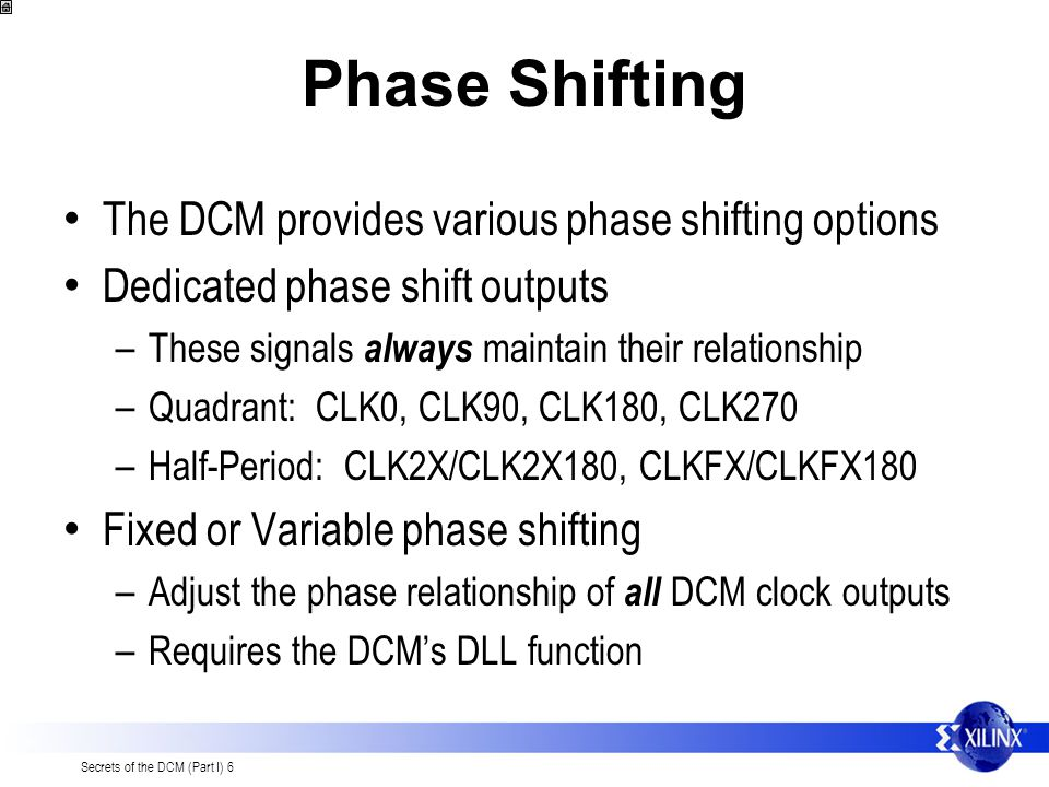 Secrets of the DCM (Part I) 6 Phase Shifting The DCM provides various phase shifting options Dedicated phase shift outputs – These signals always maintain their relationship – Quadrant: CLK0, CLK90, CLK180, CLK270 – Half-Period: CLK2X/CLK2X180, CLKFX/CLKFX180 Fixed or Variable phase shifting – Adjust the phase relationship of all DCM clock outputs – Requires the DCMs DLL function