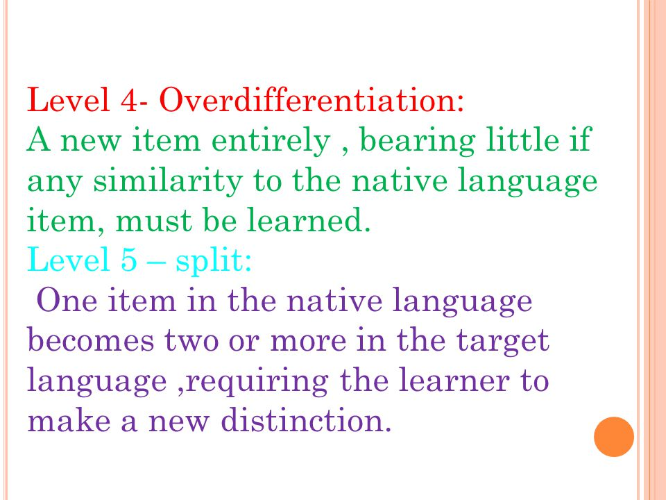 Level 4- Overdifferentiation: A new item entirely, bearing little if any similarity to the native language item, must be learned. Level 5 – split: One