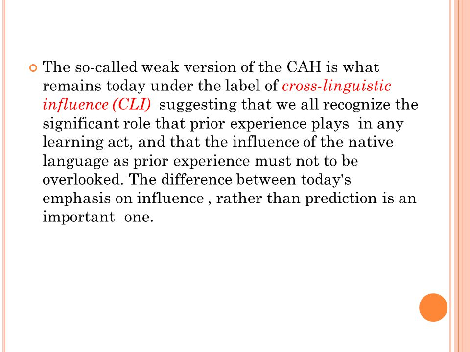 The so-called weak version of the CAH is what remains today under the label of cross-linguistic influence (CLI) suggesting that we all recognize the s