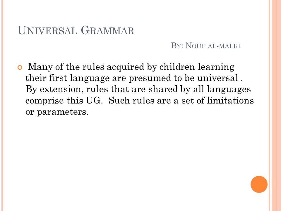 U NIVERSAL G RAMMAR B Y : N OUF AL - MALKI Many of the rules acquired by children learning their first language are presumed to be universal. By exten