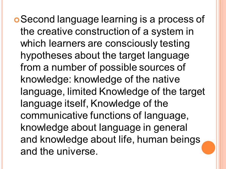 Second language learning is a process of the creative construction of a system in which learners are consciously testing hypotheses about the target l