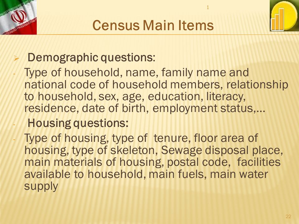 Demographic questions: - Type of household, name, family name and national code of household members, relationship to household, sex, age, education, literacy, residence, date of birth, employment status,… - Housing questions: - Type of housing, type of tenure, floor area of housing, type of skeleton, Sewage disposal place, main materials of housing, postal code, facilities available to household, main fuels, main water supply Census Main Items 1 22