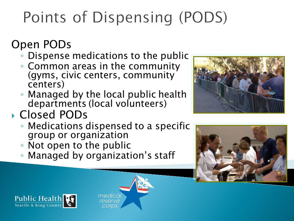 Open PODs Dispense medications to the public Common areas in the community (gyms, civic centers, community centers) Managed by the local public health departments (local volunteers) Closed PODs Medications dispensed to a specific group or organization Not open to the public Managed by organizations staff