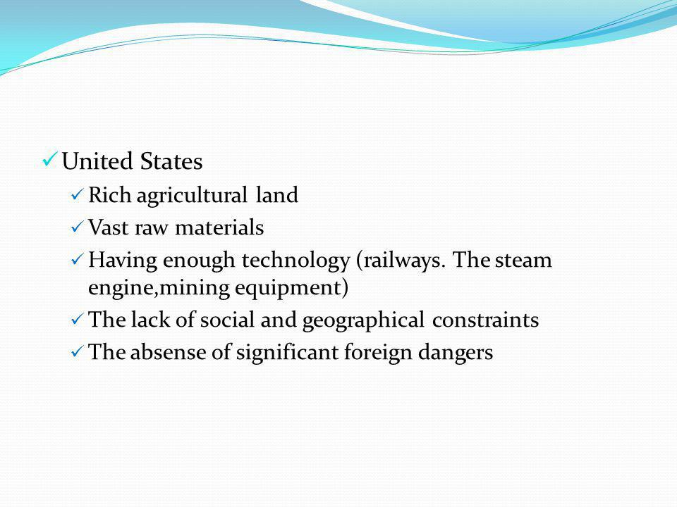 United States Rich agricultural land Vast raw materials Having enough technology (railways. The steam engine,mining equipment) The lack of social and