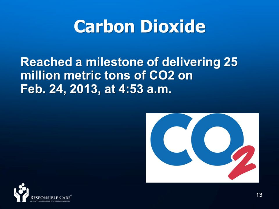 Carbon Dioxide 13 Reached a milestone of delivering 25 million metric tons of CO2 on Feb. 24, 2013, at 4:53 a.m.