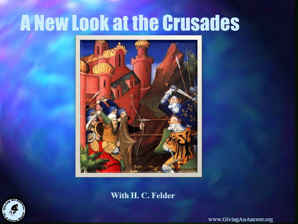 With H. C. Felder www.GivingAnAnswer.org A New Look at the Crusades