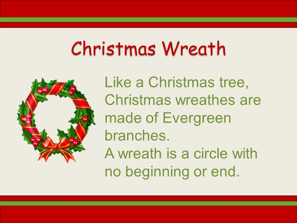 Christmas Wreath Like a Christmas tree, Christmas wreathes are made of Evergreen branches. A wreath is a circle with no beginning or end.