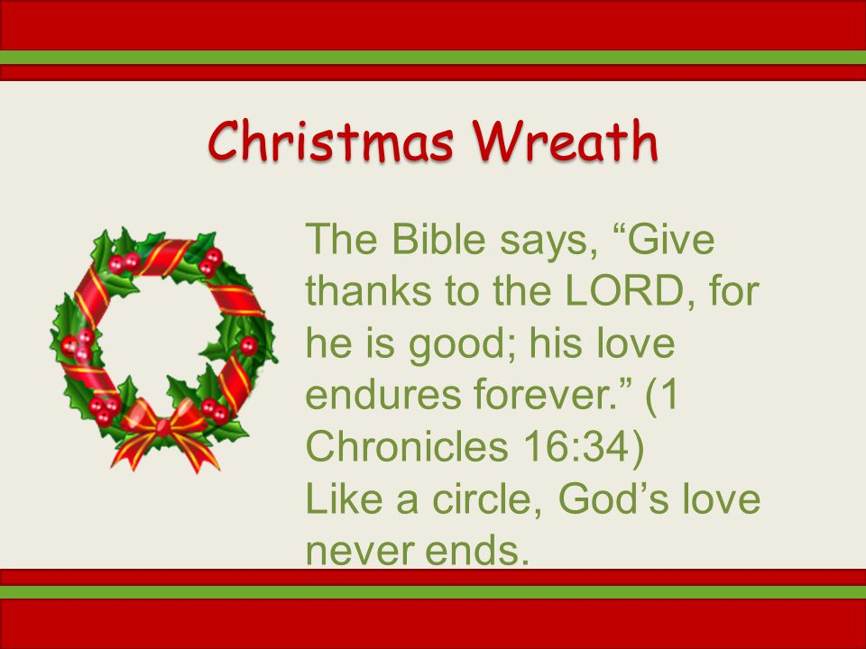 Christmas Wreath The Bible says, Give thanks to the LORD, for he is good; his love endures forever. (1 Chronicles 16:34) Like a circle, Gods love neve