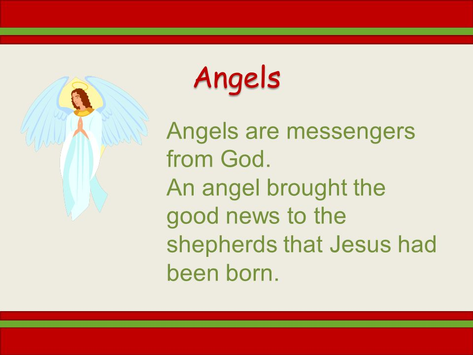 Angels Angels are messengers from God. An angel brought the good news to the shepherds that Jesus had been born.