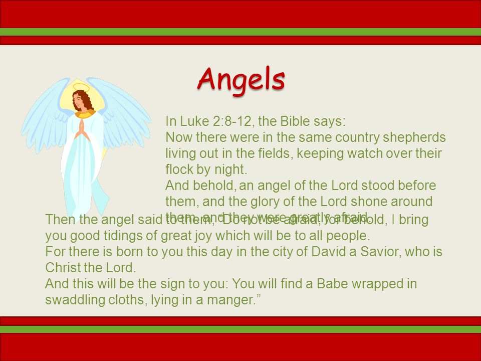 Angels In Luke 2:8-12, the Bible says: Now there were in the same country shepherds living out in the fields, keeping watch over their flock by night.