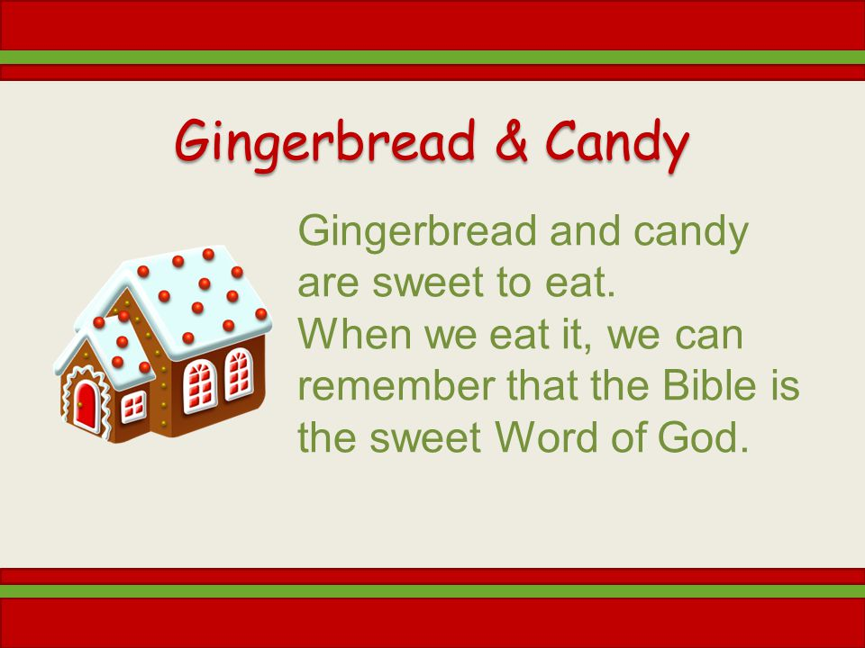 Gingerbread & Candy Gingerbread and candy are sweet to eat. When we eat it, we can remember that the Bible is the sweet Word of God.
