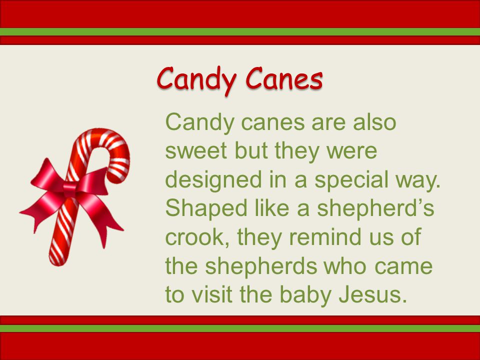 Candy Canes Candy canes are also sweet but they were designed in a special way. Shaped like a shepherds crook, they remind us of the shepherds who cam