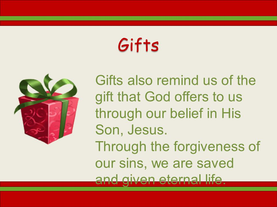 Gifts Gifts also remind us of the gift that God offers to us through our belief in His Son, Jesus. Through the forgiveness of our sins, we are saved a