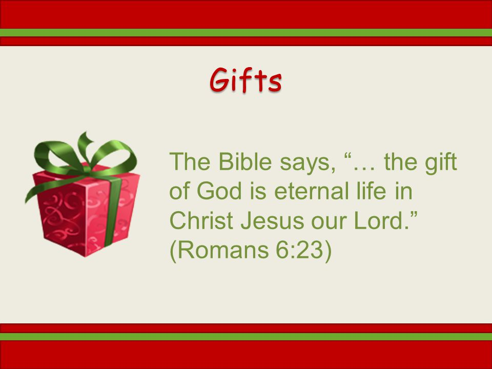 Gifts The Bible says, … the gift of God is eternal life in Christ Jesus our Lord. (Romans 6:23)