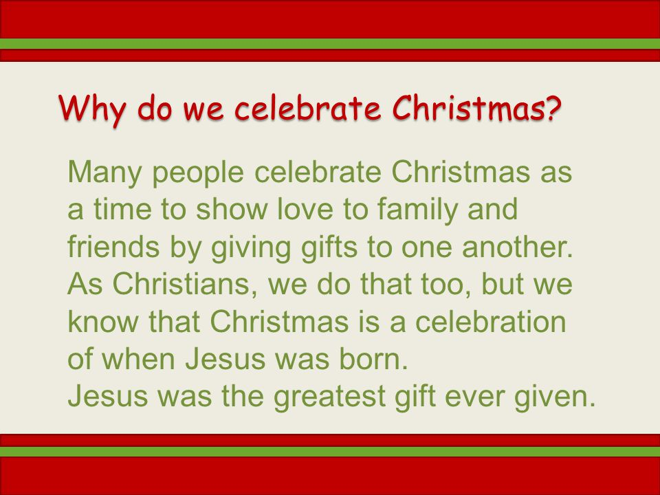 Why do we celebrate Christmas? Many people celebrate Christmas as a time to show love to family and friends by giving gifts to one another. As Christi