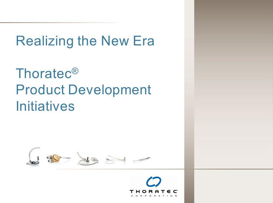 Realizing the New Era Thoratec ® Product Development Initiatives