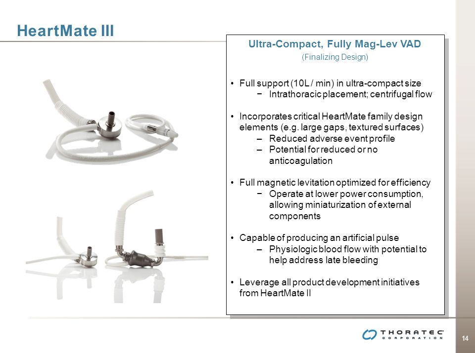 14 HeartMate III Ultra-Compact, Fully Mag-Lev VAD (Finalizing Design) Full support (10L / min) in ultra-compact size Intrathoracic placement; centrifu