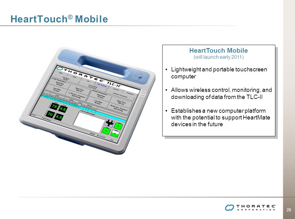 28 HeartTouch ® Mobile HeartTouch Mobile (will launch early 2011) Lightweight and portable touchscreen computer Allows wireless control, monitoring, a