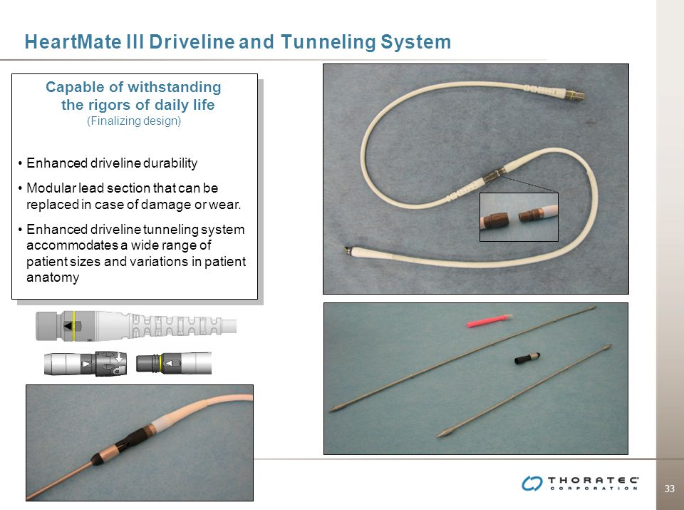 33 HeartMate III Driveline and Tunneling System Capable of withstanding the rigors of daily life (Finalizing design) Enhanced driveline durability Mod