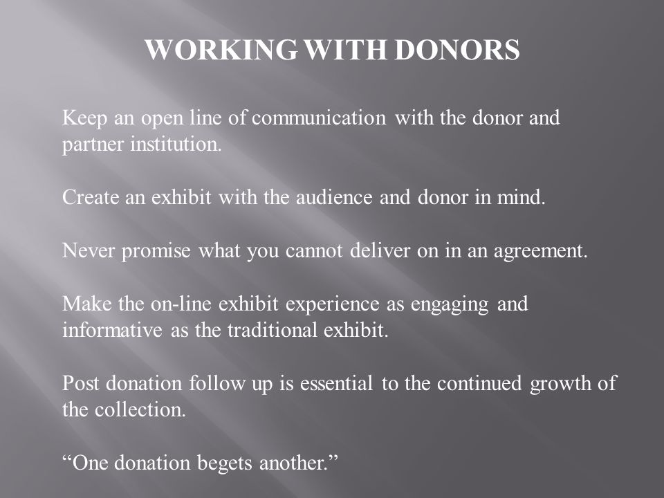WORKING WITH DONORS Keep an open line of communication with the donor and partner institution. Create an exhibit with the audience and donor in mind.