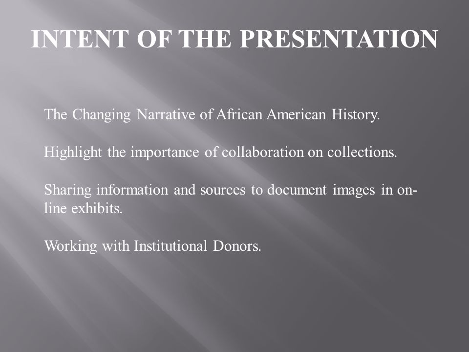 INTENT OF THE PRESENTATION The Changing Narrative of African American History. Highlight the importance of collaboration on collections. Sharing infor