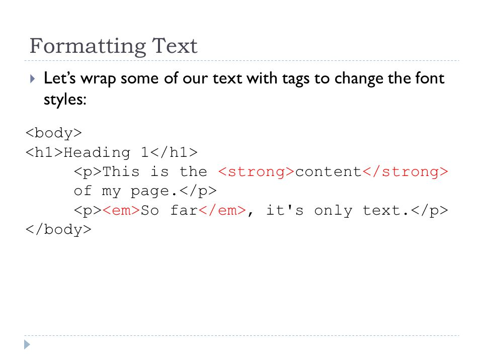Formatting Text Lets wrap some of our text with tags to change the font styles: Heading 1 This is the content of my page.