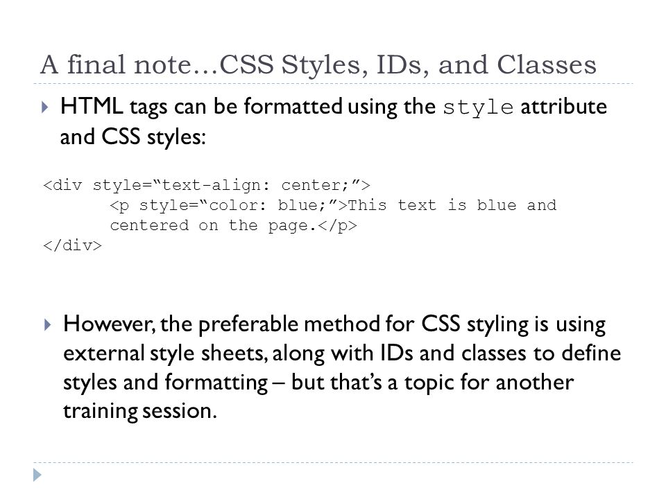 A final note…CSS Styles, IDs, and Classes HTML tags can be formatted using the style attribute and CSS styles: This text is blue and centered on the page.