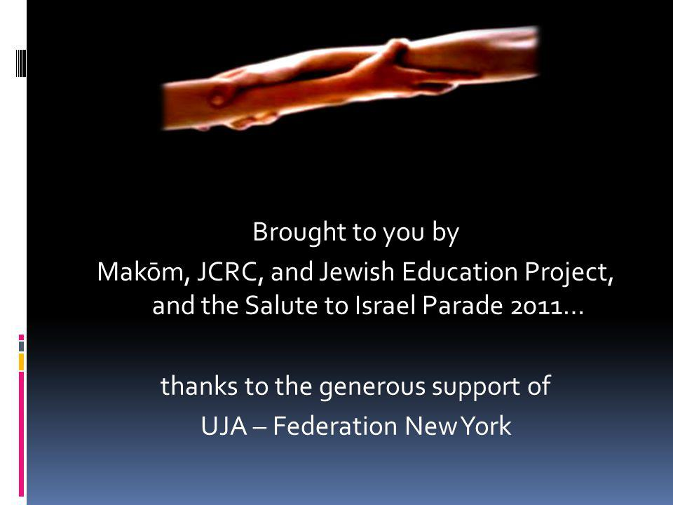 Brought to you by Makōm, JCRC, and Jewish Education Project, and the Salute to Israel Parade 2011… thanks to the generous support of UJA – Federation New York