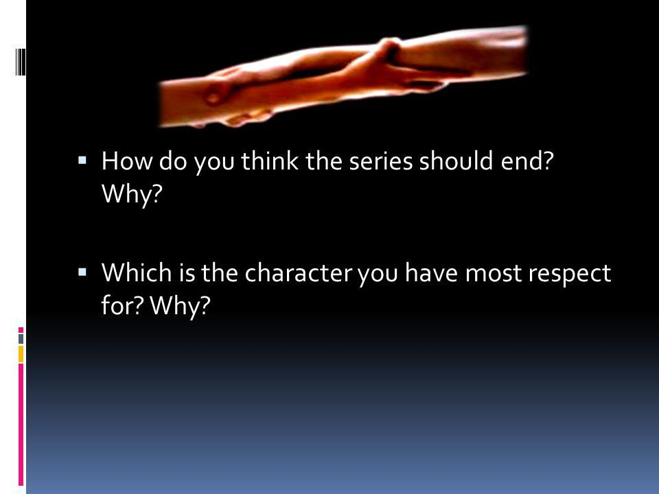 How do you think the series should end Why Which is the character you have most respect for Why