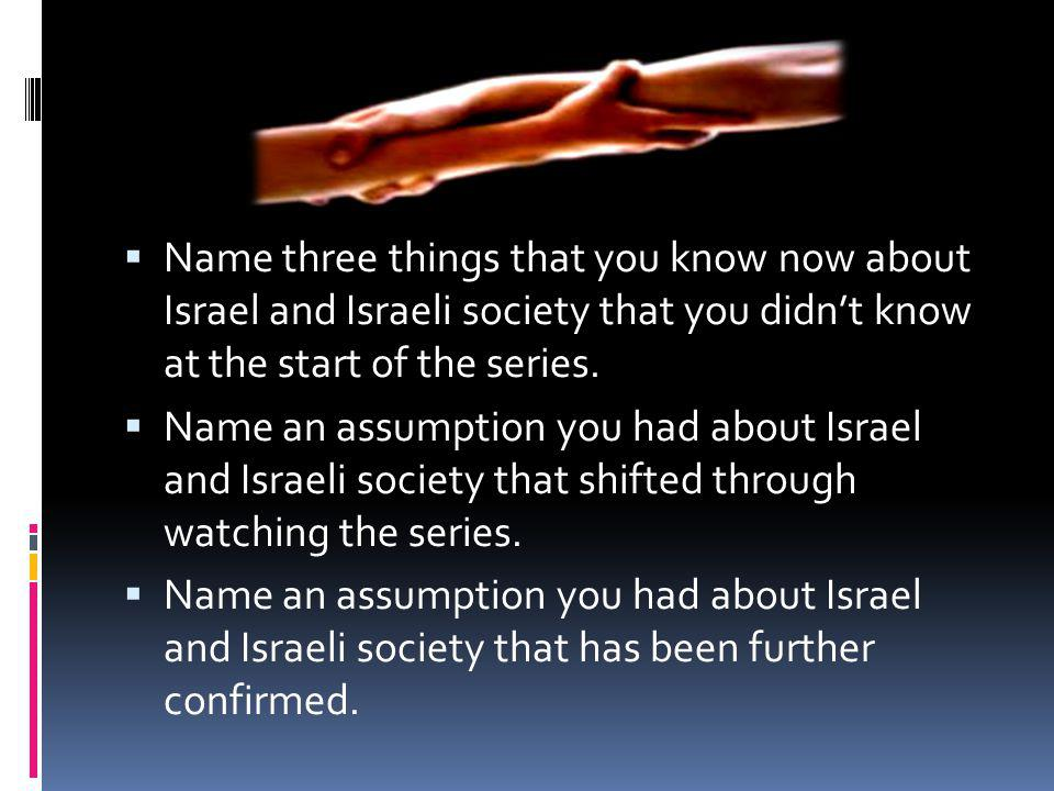 Name three things that you know now about Israel and Israeli society that you didnt know at the start of the series.