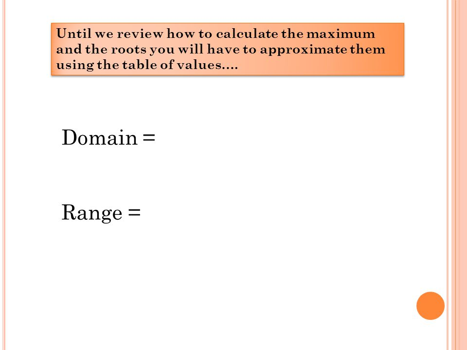 Until we review how to calculate the maximum and the roots you will have to approximate them using the table of values….
