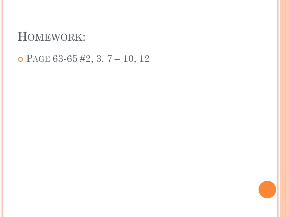 H OMEWORK : P AGE 63-65 #2, 3, 7 – 10, 12