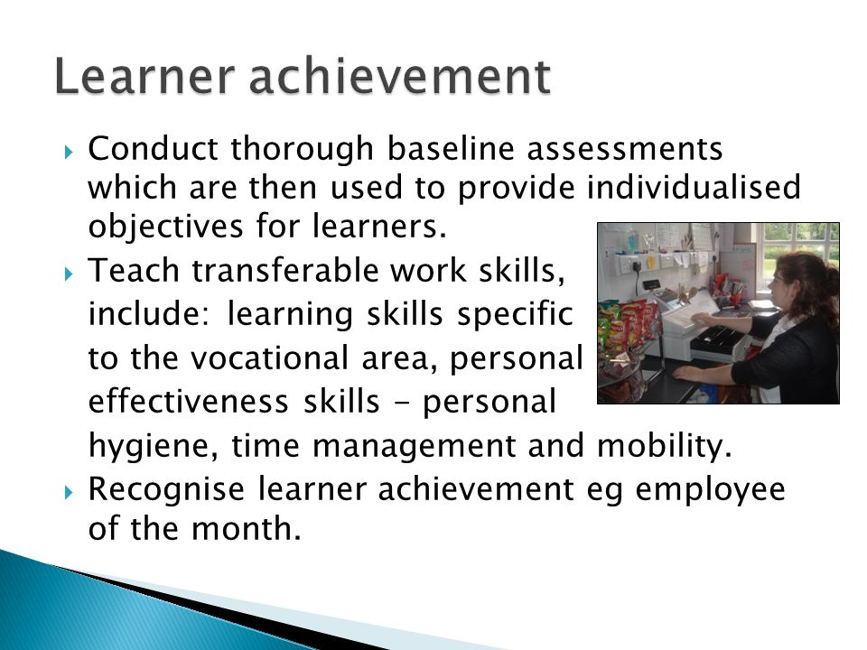Conduct thorough baseline assessments which are then used to provide individualised objectives for learners.