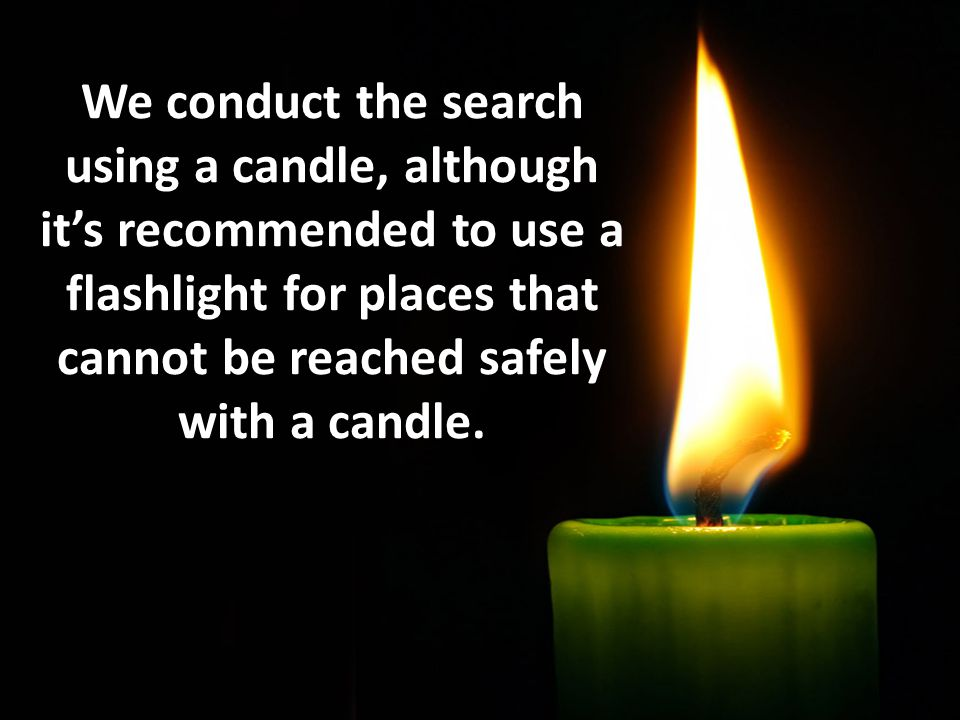 We conduct the search using a candle, although its recommended to use a flashlight for places that cannot be reached safely with a candle.