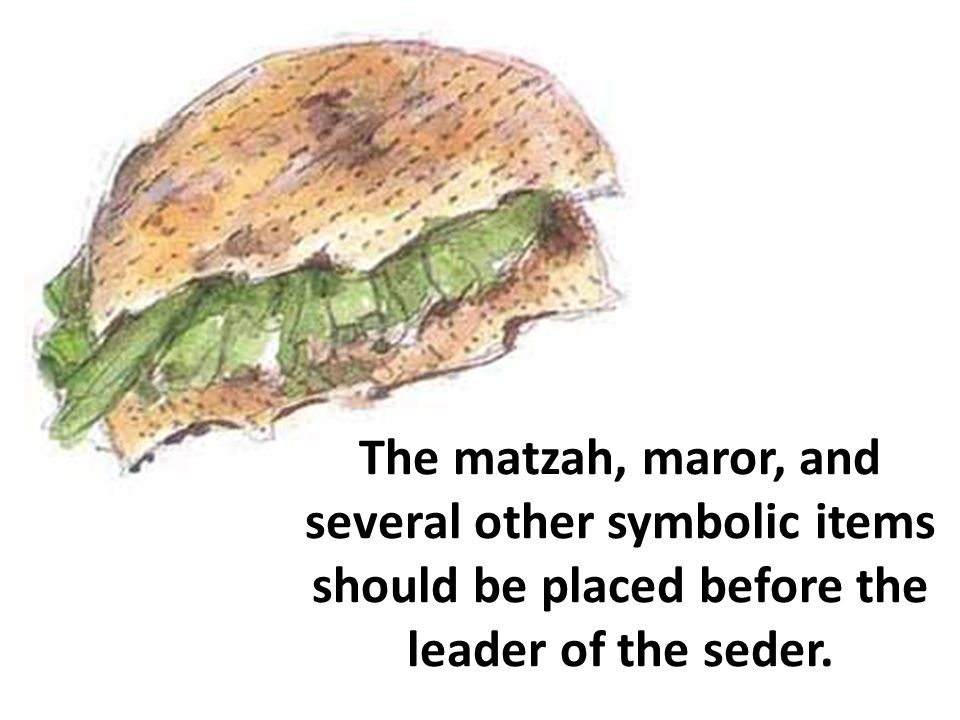 The matzah, maror, and several other symbolic items should be placed before the leader of the seder.