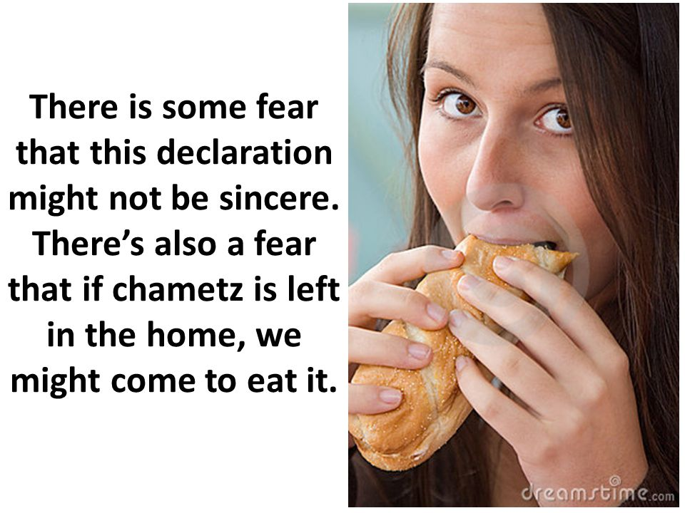 There is some fear that this declaration might not be sincere. Theres also a fear that if chametz is left in the home, we might come to eat it.