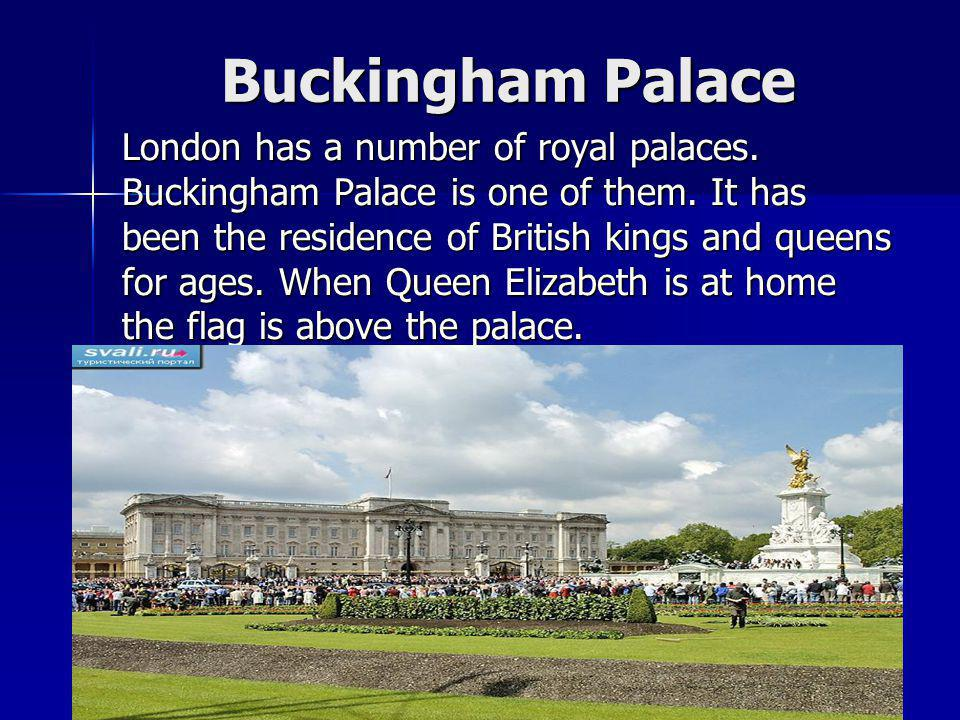 Buckingham Palace London has a number of royal palaces. Buckingham Palace is one of them. It has been the residence of British kings and queens for ag