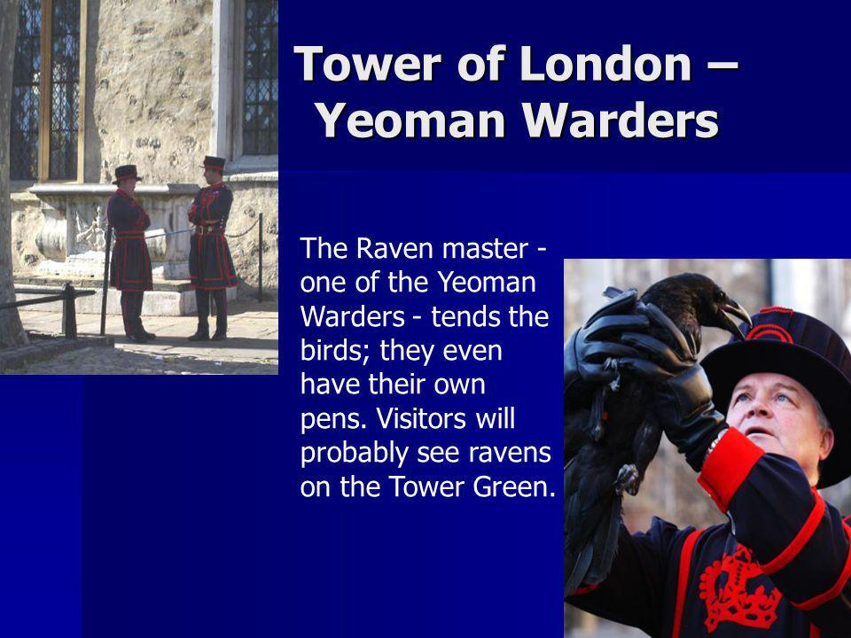 Tower of London – Yeoman Warders The Raven master - one of the Yeoman Warders - tends the birds; they even have their own pens. Visitors will probably