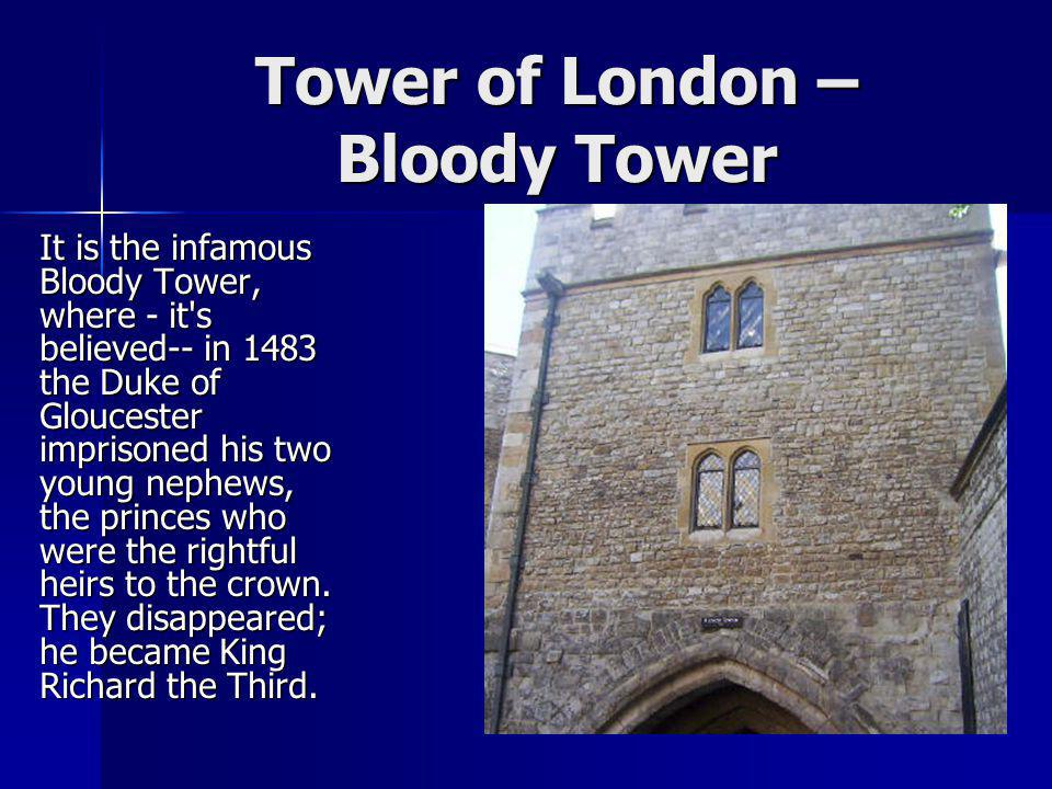 Tower of London – Bloody Tower It is the infamous Bloody Tower, where - it's believed-- in 1483 the Duke of Gloucester imprisoned his two young nephew